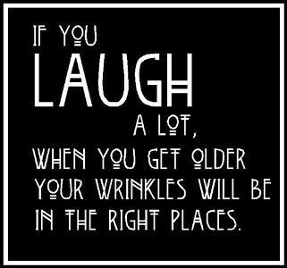 Laugh and when you get old